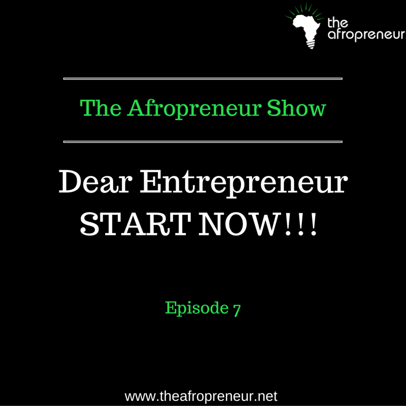 Ep7: Dear Entrepreneur, Start Now!!!