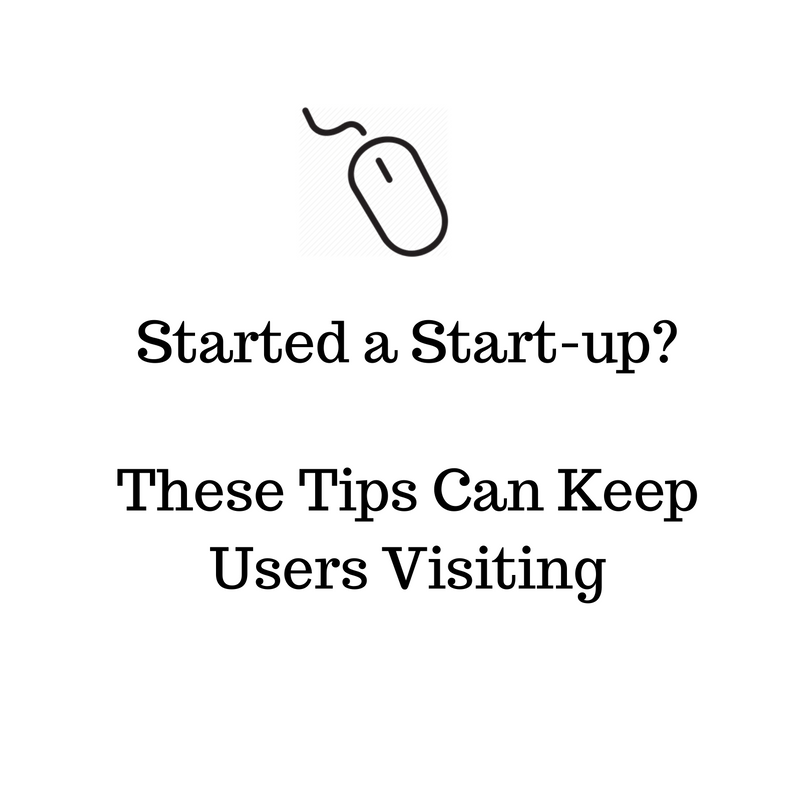 Started a Start-Up? These Tips Can Keep Users Visiting