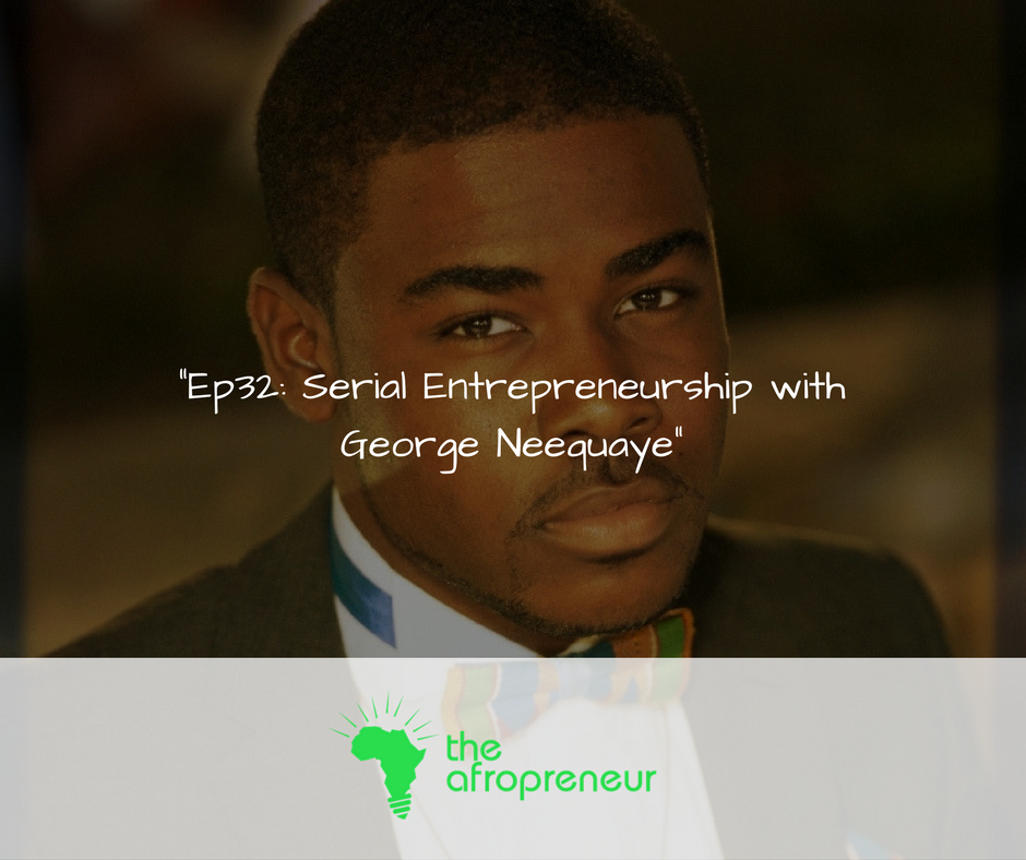 Ep32: Serial Entrepreneurship with George Neequaye